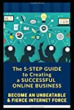 The 5-Step Guide  to Creating a Successful Online Business: Become an Unbeatable & Fierce Internet Force
