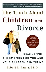 Truth About Children and Divorce: Dealing with the Emotions So You and Your Children Can Thrive