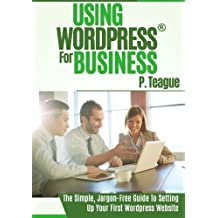Using Wordpress For Business: The Complete Guide For Beginners (Stuff Made Simple) (Volume 1) by P Teague (2015-07-13)