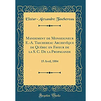 Mandement de Monseigneur E.-A. Taschereau Archevèque de Québec En Faveur de la S. C. de la Propagande: 15 Avril, 1884 (Classic Reprint)
