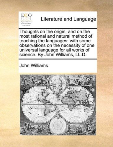 Thoughts on the origin, and on the most rational and natural method of teaching the languages: with some observations on the necessity of one ... all works of science. By John Williams, LL.D.