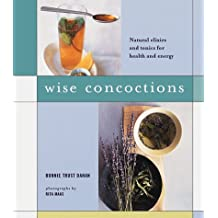 Wise Concoctions: Natural Elixirs and Tonics for Health and Energy