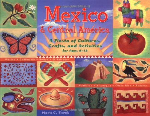 Mexico & Central America: A Fiesta of Cultures, Crafts, and Activities for Ages 8-12 : Mexico-Guatemala-Belize-El Salvador-Honduras-Nicaragua-Costa Rica-Panama