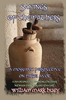 Sayings of the Fathers: A Messianic Perspective on Pirkei Avot by [Huey, William Mark]
