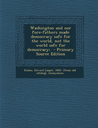 Washington and Our Fore-Fathers Made Democracy Safe for the World, Not the World Safe for Democracy;