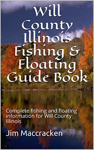 Will County Illinois Fishing & Floating Guide Book: Complete fishing and floating information for Will County Illinois (Illinois Fishing & Floating Guide Books Book 44) (English Edition)