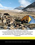 A Beginner's Guide to Camping: Understanding the Different Ways to Enjoy the Outdoors Including Tent Camping, Recreational Vehicles, Summer and Winter Camping