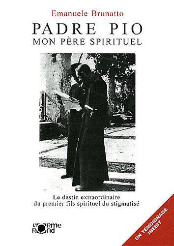 Padre Pio, mon père spirituel : Le destin extraordinaire du premier fils spirituel du stigmatisé par Emanuele Brunatto