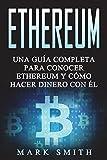 Ethereum Spanish: Una Guía Completa para Conocer Ethereum y Cómo Hacer Dinero Con Él (Libro en Español/Ethereum Book Spanish Version)