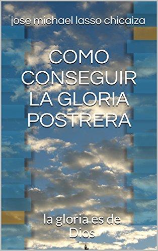 COMO CONSEGUIR LA GLORIA POSTRERA: la gloria es de Dios por jose michael lasso chicaiza
