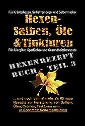 Hexe Maria - Das Hexenrezeptbuch Teil 3 - Noch mehr Salben, Öle, Cremes, Tinkturen uvm.: Für Kräuterhexen, Selbermacherinnen und Selbstversorger und Mittelalter-Freunde!