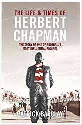 [The Life and Times of Herbert Chapman: The Story of One of Football's Most Influential Figures] (By: Patrick Barclay) [published: April, 2014]