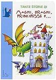Tante storie di maghi, draghi, principesse e. Ediz. illustrata