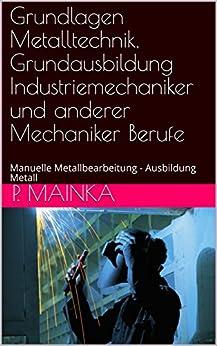 Grundlagen Metalltechnik, Grundausbildung Industriemechaniker und anderer Mechaniker Berufe: Manuelle Metallbearbeitung - Ausbildung Metall (German Edition) by [Mainka, P.]