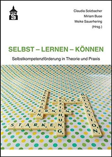 Selbst - Lernen - Können: Selbstkompetenzförderung in Theorie und Praxis