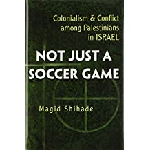 Not Just a Soccer Game: Colonialism and Conflict Among Palestinians in Israel (Syracuse Studies on Peace and Conflict Resolution)