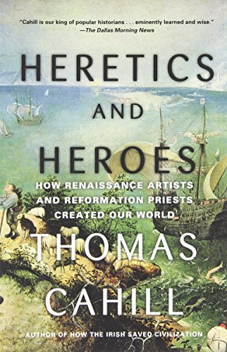 Heretics and Heroes: How Renaissance Artists and Reformation Priests Created Our World (Hinges of History) by Thomas Cahill (12-Aug-2014) Paperback