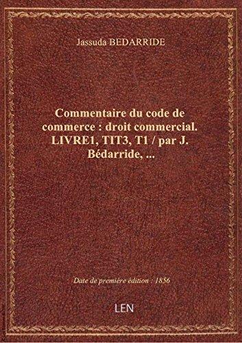 Commentaire du code de commerce : droit commercial. LIVRE1,TIT3,T1 / par J. Bédarride,...