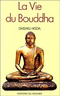 La Vie du Bouddha : Une biographie interprétative par Daisaku Ikeda