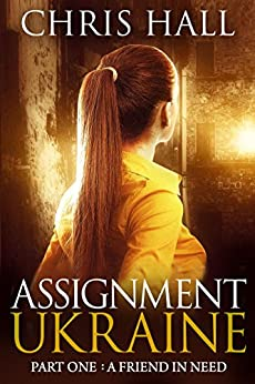 Assignment Ukraine: Part One:  A Friend In Need (the Assignment Series Book 1) por Chris Hall Gratis