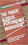 The Track & Field Psychology Workbook: How to Use Advanced Sports Psychology to Succeed on the Track or Field