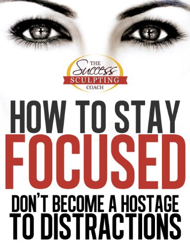 how-to-stay-focused-how-to-focus-and-dont-become-a-hostage-to-distraction-finally-learn-how-to-stay-