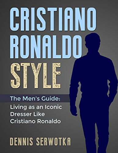 Cristiano Ronaldo Style: The Men's Guide: Living as an Iconic Dresser Like Cristiano Ronaldo (English Edition)