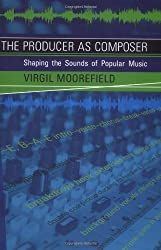 The Producer as Composer: Shaping the Sounds of Popular Music by Virgil Moorefield (2005-12-01)