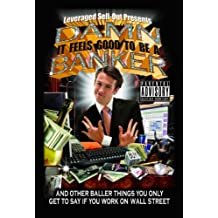 Damn, It Feels Good to Be a Banker: And Other Baller Things You Only Get to Say If You Work on Wall Street (English Edition)