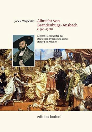 Albrecht von Brandenburg-Ansbach (1490-1568): Der letzte Hochmeister des Deutschen Ordens und der erste Herzog in Preußen. Die Biographie ... Museums / Ausstellungskataloge und Bücher)