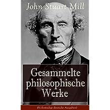 Gesammelte philosophische Werke (Vollständige deutsche Ausgaben): System der deduktiven und induktiven Logik + Die Hörigkeit der Frau (German Edition)