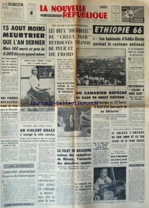 NOUVELLE REPUBLIQUE (LA) [No 6664] du 17/08/1966 - LES 2 FOUDROYES DU CREUX NOIR RETROUVES TRANSIS DE PEUR ET DE FROID - PLUS DE MYSTERE AUTOUR DE LA DOUBLE NOYADE DE MONTBAZON - BRIGITTE FOSSEY DANS LE GRAND MAULNES - UN CANADIEN REPECHE EN RADE DE BREST PRETEND / J'AI TRAVERSE L'ATLANTIQUE EN 23 HEURES A BORD D'UN SOUS-MARINS DE MA FABRICATION - COOPERATION AERONAUTIQUE FRANCO-BRITANNIQUE PAR MAREY - LE FILET SE RESSERRE AUTOUR DES COMPLICES DE WITNEY - L'ASSASSIN DES DETECTIVES ANGLAIS - UN