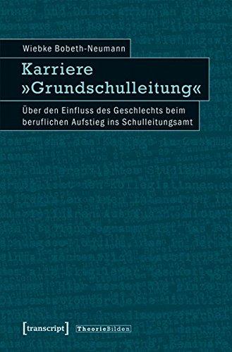 Transcript Karriere »Grundschulleitung«: Über den Einfluss des Geschlechts beim beruflichen Aufstieg ins Schulleitungsamt (Theorie Bilden)
