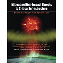 Mitigating High-Impact Threats to Critical Infrastructure: Conference Proceedings of the 2013 InfraGard National EMP SIG Sessions at the Dupont Summit by Charles L. Manto (2014-11-18)
