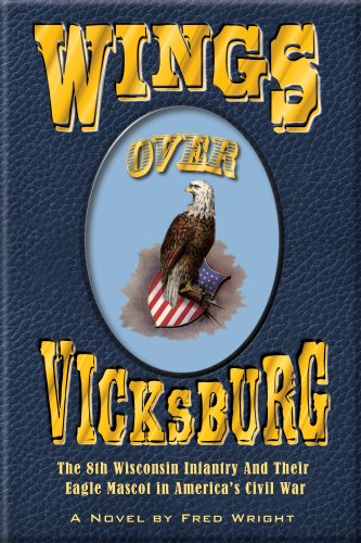 Wings Over Vicksburg: The 8th Wisconsin Infantry and Their Eagle Mascot in America's Civil War -