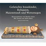 Gefatschte Jesuskinder, Reliquien, Maienstrauß und Wettersegen: Klosterarbeiten von Martha Sailer