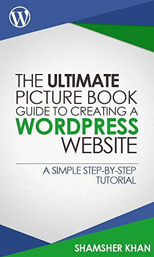 The Ultimate Picture Book Guide to Creating a WordPress Website: A Simple Step-By-Step Tutorial (English Edition) por SHAMSHER KHAN