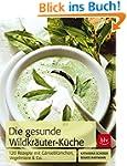 Die Gesunde Wildkräuter-Küche: 120 Re...