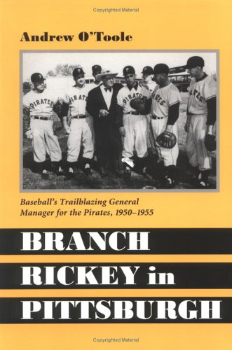 Branch Rickey in Pittsburgh: Baseball's Trailblazing General Manager for the Pirates, 1950-1955