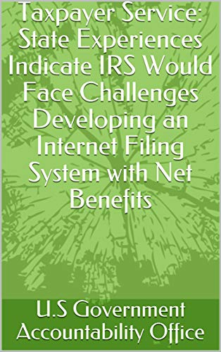 Taxpayer Service: State Experiences Indicate IRS Would Face Challenges Developing an Internet Filing System with Net Benefits (English Edition)