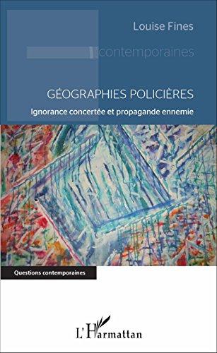 Géographies policières: Ignorance concertée et propagande ennemie (Questions contemporaines) par Louise Fines