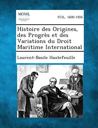 Histoire Des Origines, Des Progres Et Des Variations Du Droit Maritime International par Laurent-Basile Hautefeuille