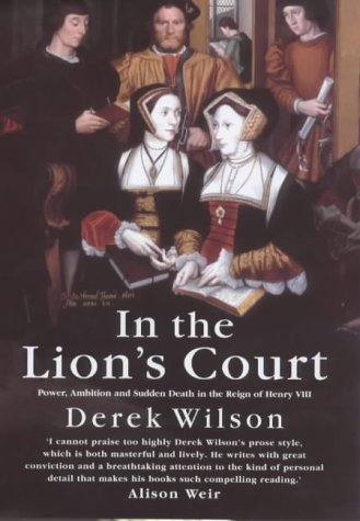 In the Lion's Court: Power, Ambition and Sudden Death in the Reign of Henry VIII - A Study in Political Intrigue by Wilson, Derek (2001) Hardcover
