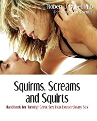 Squirms, Screams and Squirts: Going from Great Sex to Extraordinary Sex by Robert J Rubel (2007-08-02)