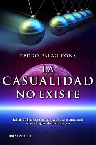 La casualidad no existe: Más de 70 hechos reales que harán que te cuestiones si eres tú quién decide tu destino por Pedro Palao Pons