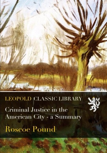 Criminal Justice in the American City - a Summary por Roscoe Pound