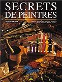 Secrets de peintres - Apprêts, marouflage, médiums, pigments, glacis, vélatures, dorure, vernis...