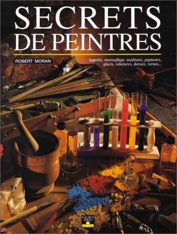 Secrets de peintres : Apprêts, marouflage, médiums, pigments, glacis, vélatures, dorure, vernis...