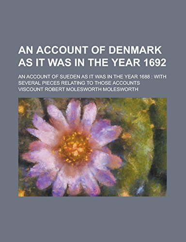 An Account of Denmark as It Was in the Year 1692; An Account of Sueden as It Was in the Year 1688: With Several Pieces Relating to Those Accounts