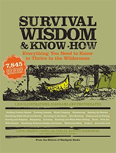 Survival Wisdom & Know How: Everything You Need to Know to Subsist in the Wilderness: Everything You Need to Know to Thrive in the Wilderness